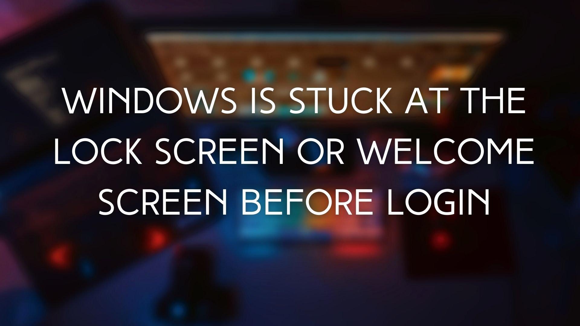 Windows está atascado en la pantalla de bloqueo o en la pantalla de bienvenida